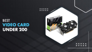 7 Best Video Card Under $200 in 2021